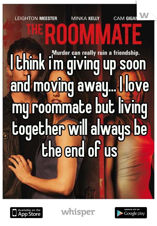 I think i'm giving up soon and moving away... I love my roommate but living together will always be the end of us