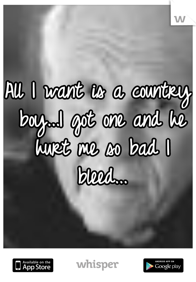 All I want is a country boy...I got one and he hurt me so bad I bleed...