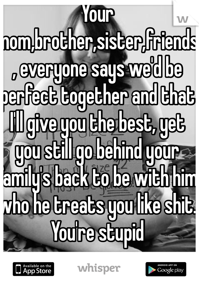 Your mom,brother,sister,friends, everyone says we'd be perfect together and that I'll give you the best, yet you still go behind your family's back to be with him who he treats you like shit.  You're stupid