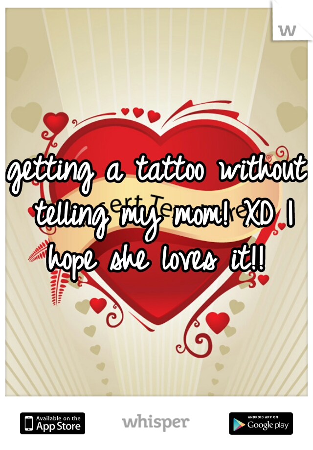 getting a tattoo without telling my mom! XD I hope she loves it!!