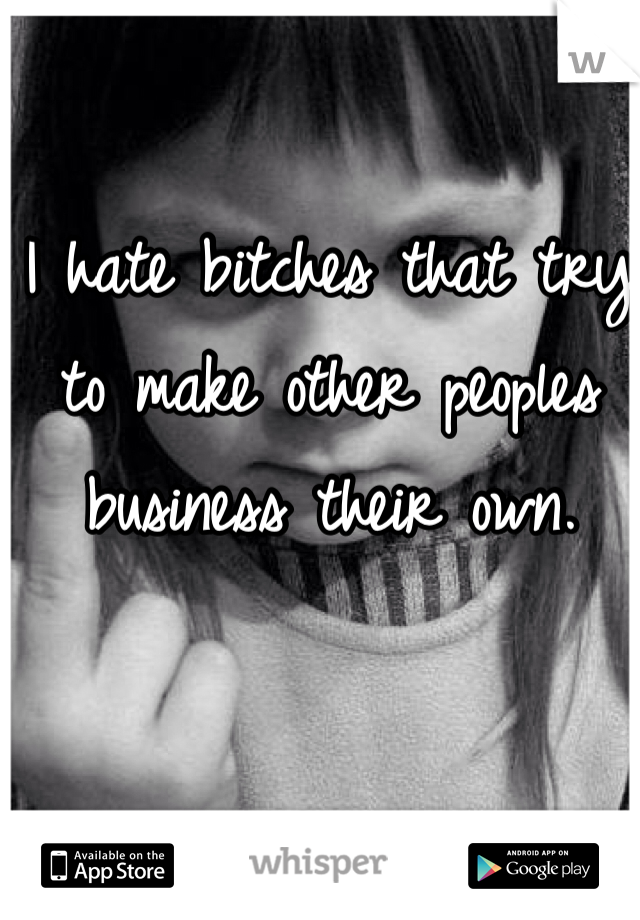 I hate bitches that try to make other peoples business their own.