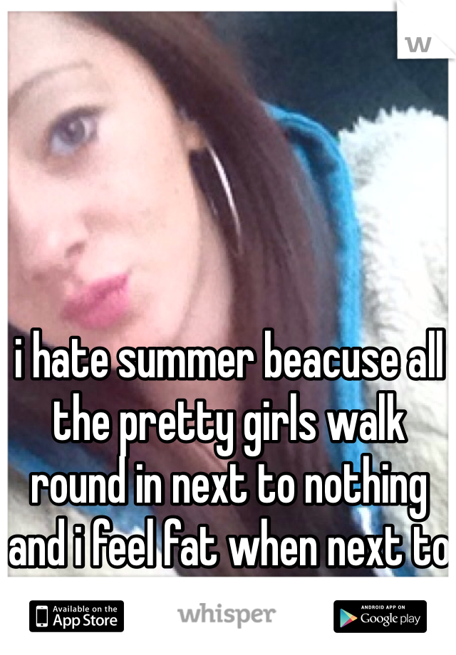 i hate summer beacuse all the pretty girls walk round in next to nothing and i feel fat when next to them :(