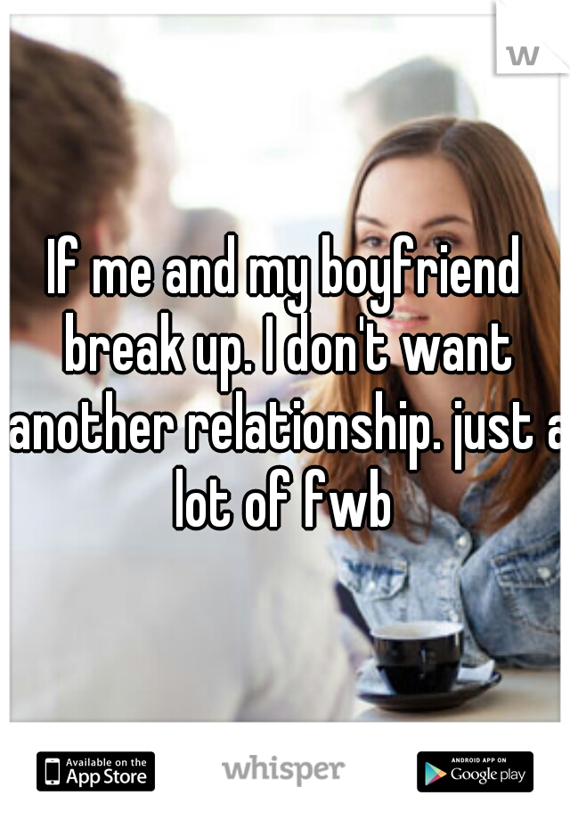 If me and my boyfriend break up. I don't want another relationship. just a lot of fwb