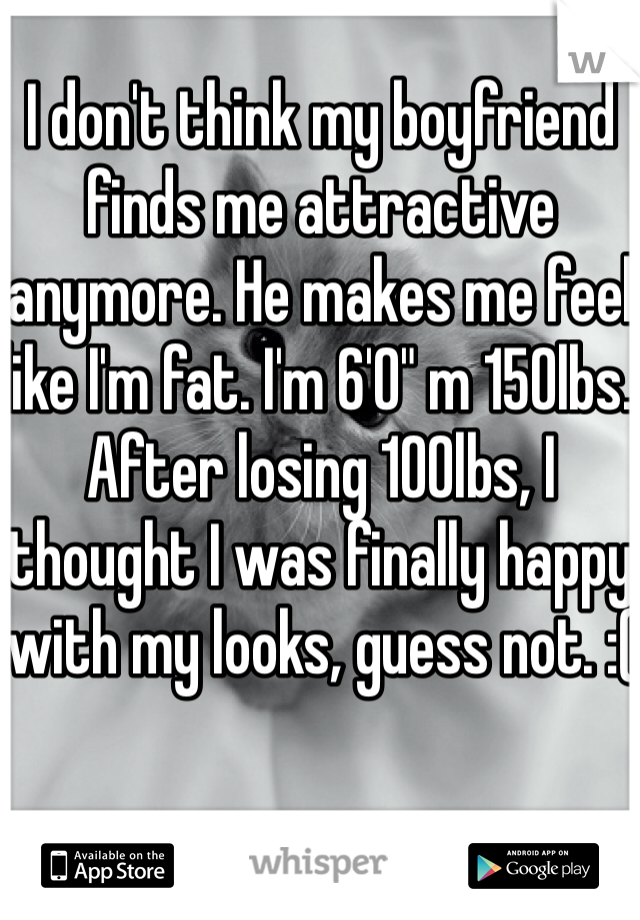 """I don't think my boyfriend finds me attractive anymore. He makes me feel like I'm fat. I'm 6'0"""" m 150lbs. After losing 100lbs, I thought I was finally happy with my looks, guess not. :("""
