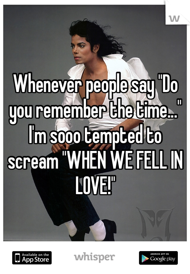"Whenever people say ""Do you remember the time..."" I'm sooo tempted to scream ""WHEN WE FELL IN LOVE!"""