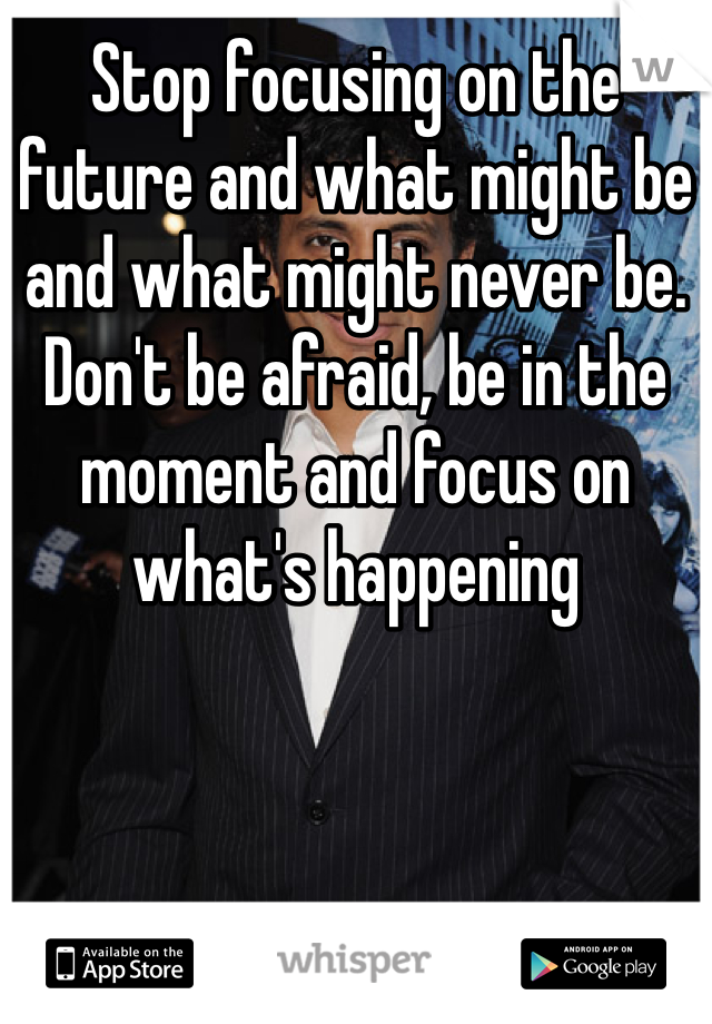 Stop focusing on the future and what might be and what might never be. Don't be afraid, be in the moment and focus on what's happening