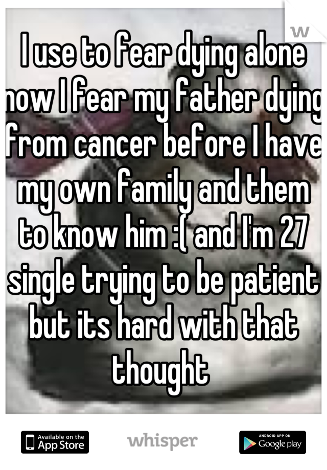 I use to fear dying alone now I fear my father dying from cancer before I have my own family and them to know him :( and I'm 27 single trying to be patient but its hard with that thought