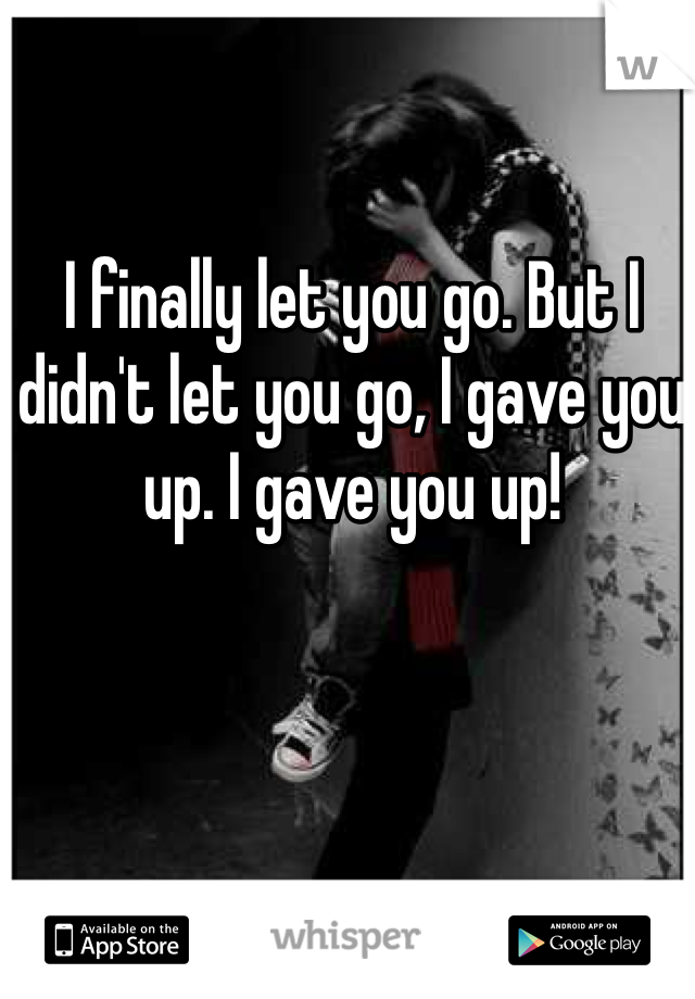 I finally let you go. But I didn't let you go, I gave you up. I gave you up!