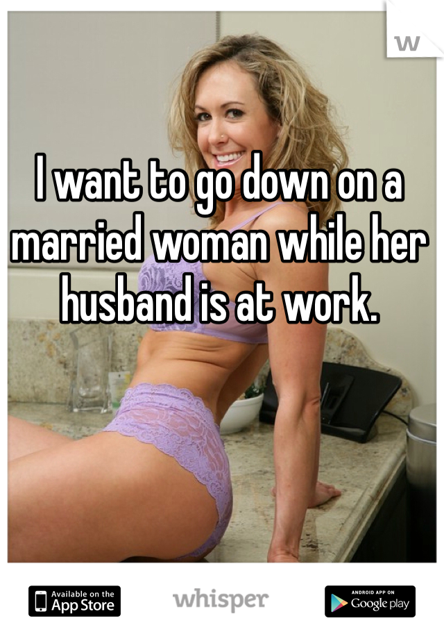 I want to go down on a married woman while her husband is at work.