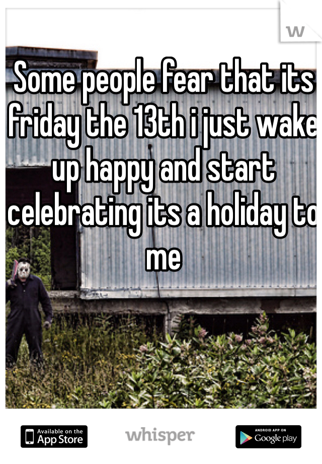 Some people fear that its friday the 13th i just wake up happy and start celebrating its a holiday to me