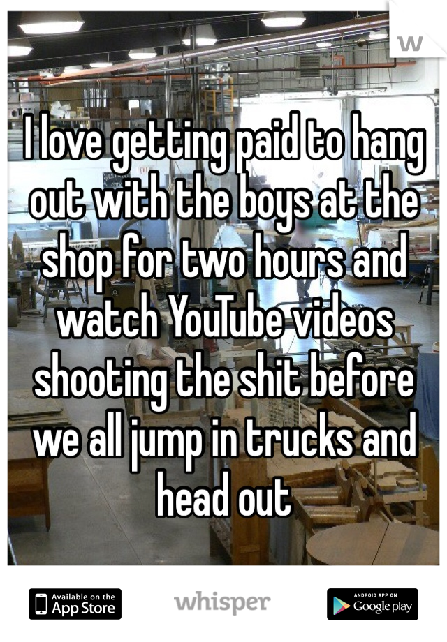 I love getting paid to hang out with the boys at the shop for two hours and watch YouTube videos shooting the shit before we all jump in trucks and head out