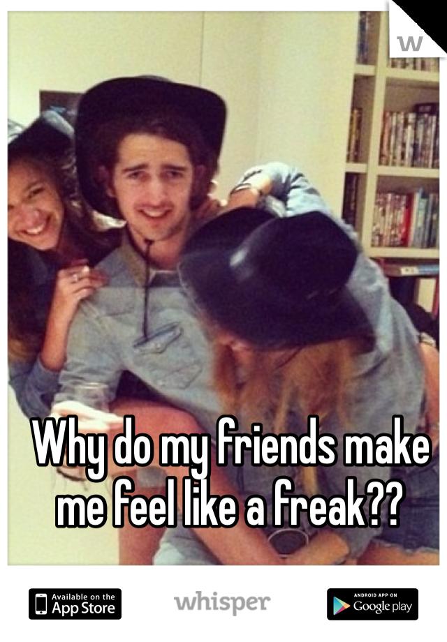 Why do my friends make me feel like a freak??