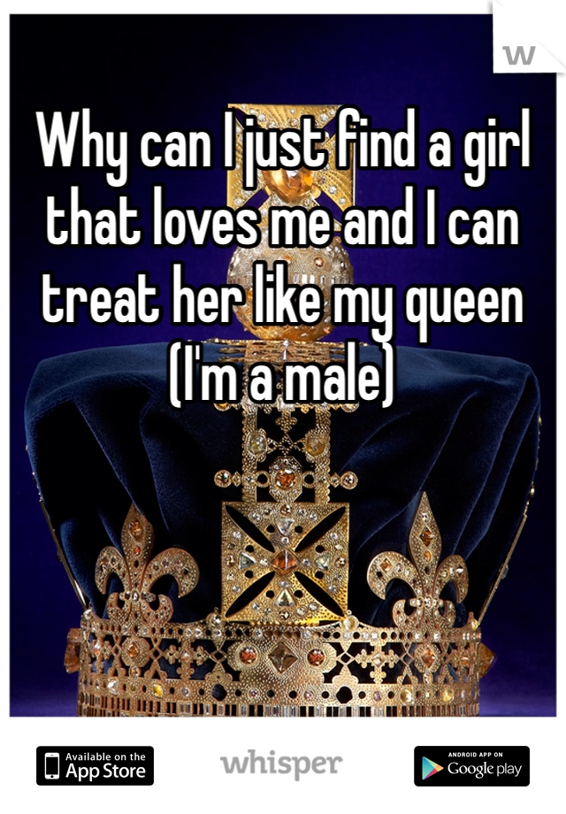 Why can I just find a girl that loves me and I can treat her like my queen (I'm a male)