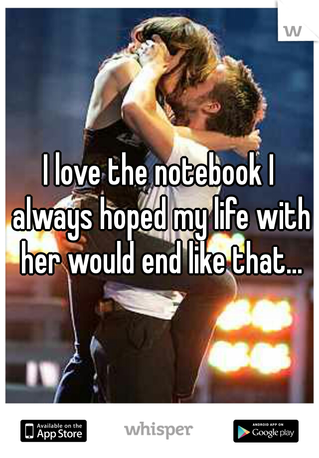 I love the notebook I always hoped my life with her would end like that...