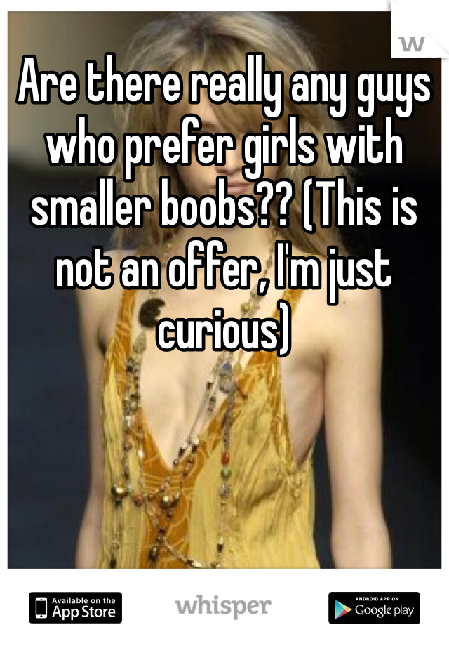 Are there really any guys who prefer girls with smaller boobs?? (This is not an offer, I'm just curious)