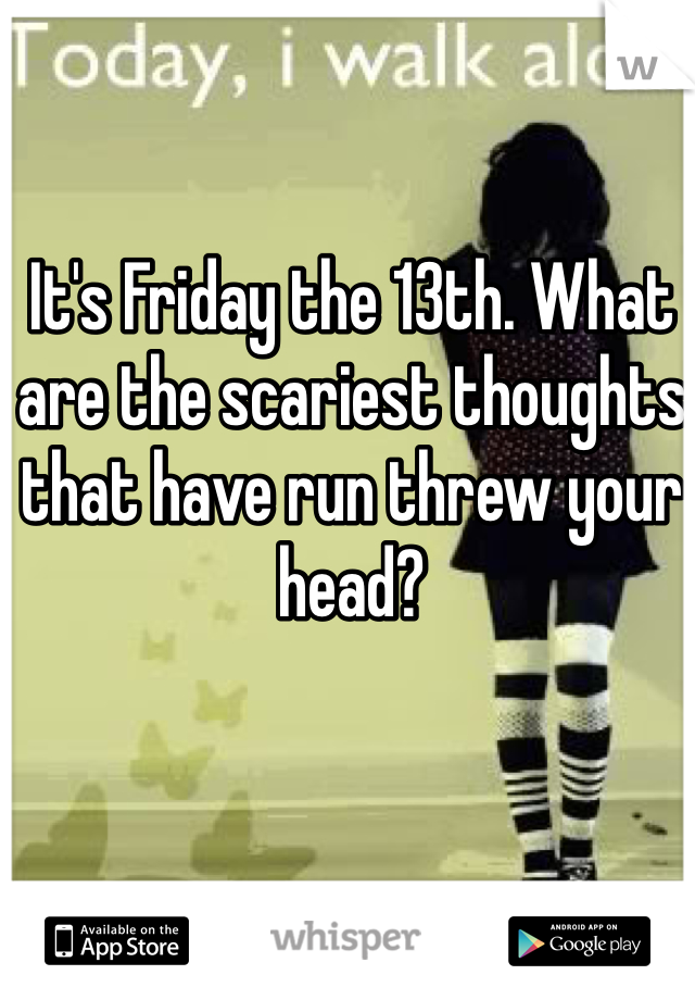 It's Friday the 13th. What are the scariest thoughts that have run threw your head?