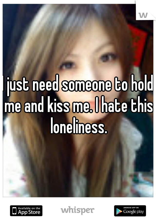 I just need someone to hold me and kiss me. I hate this loneliness.