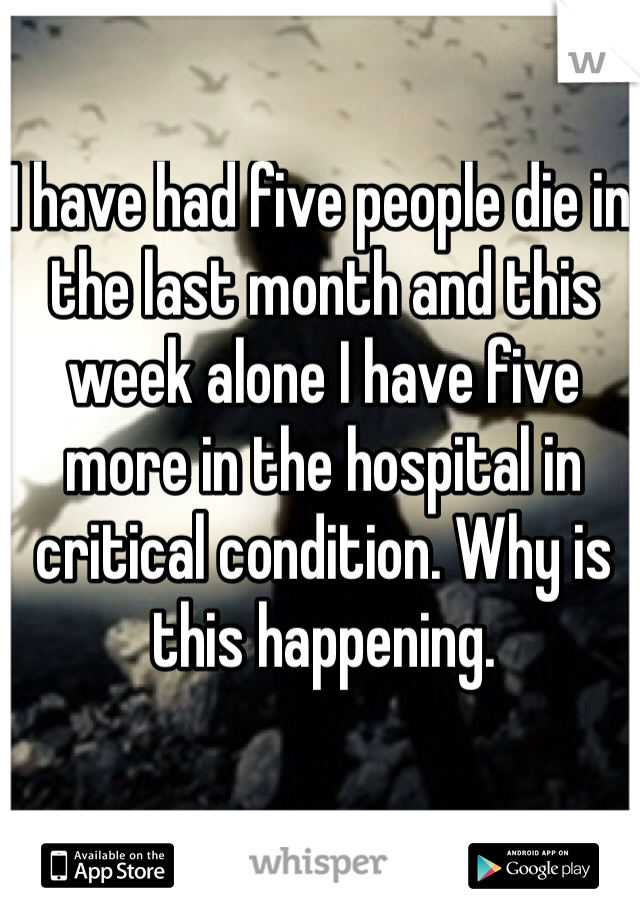 I have had five people die in the last month and this week alone I have five more in the hospital in critical condition. Why is this happening.