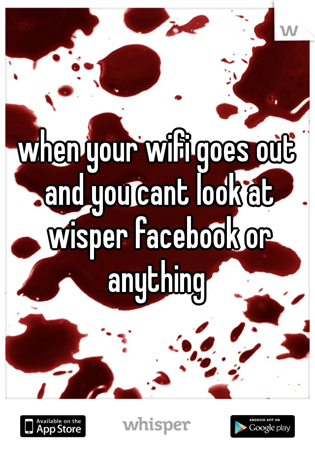 when your wifi goes out and you cant look at wisper facebook or anything