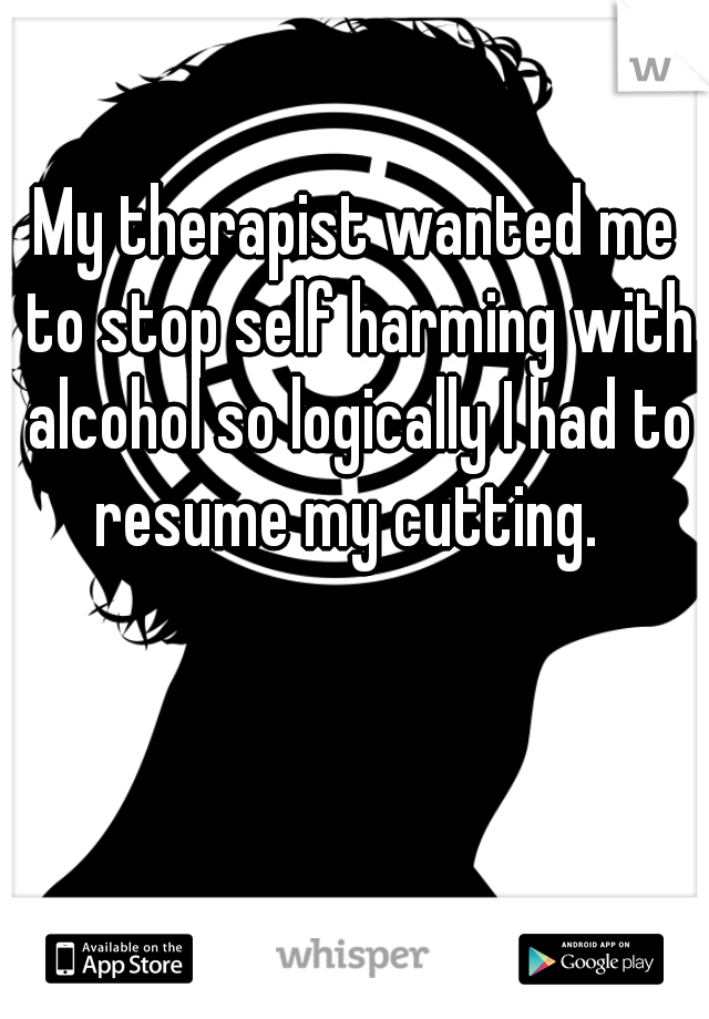 My therapist wanted me to stop self harming with alcohol so logically I had to resume my cutting.