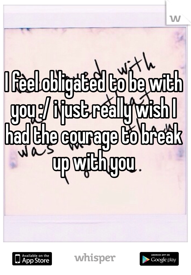 I feel obligated to be with you :/ i just really wish I had the courage to break up with you