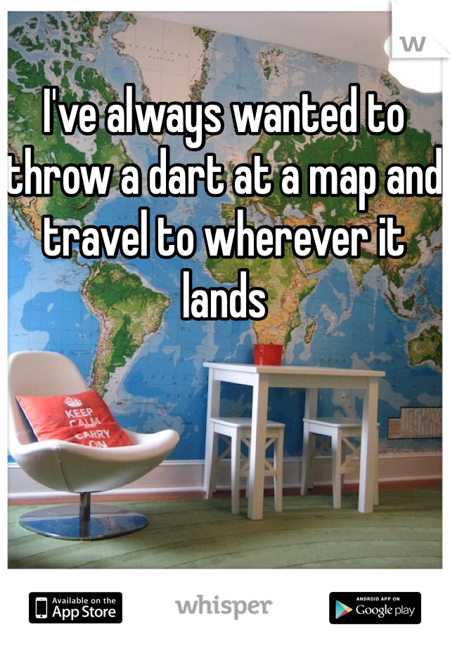 I've always wanted to throw a dart at a map and travel to wherever it lands