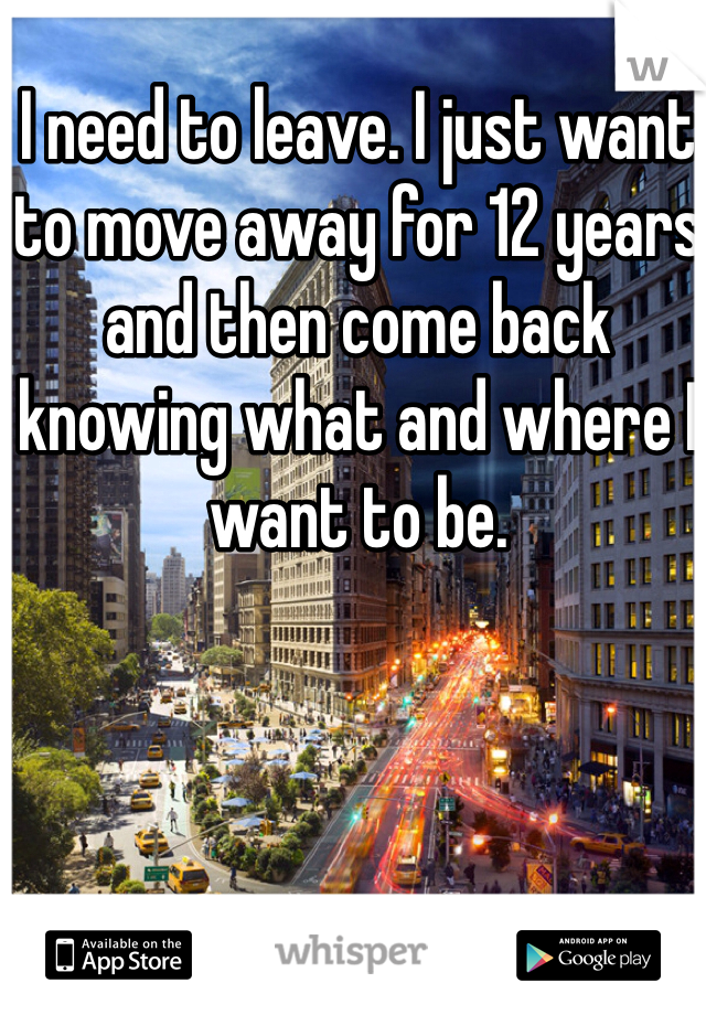 I need to leave. I just want to move away for 12 years and then come back knowing what and where I want to be.