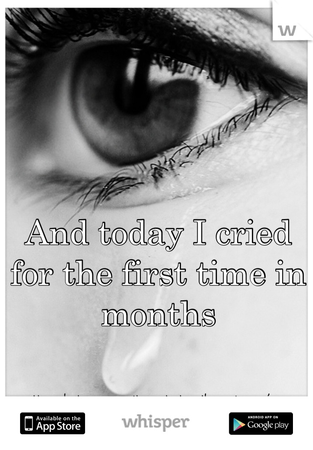 And today I cried for the first time in months