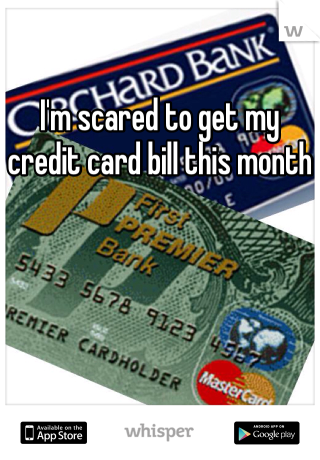 I'm scared to get my credit card bill this month