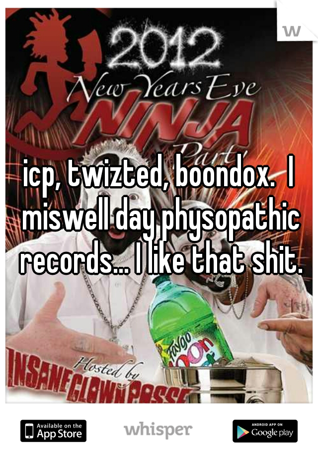 icp, twizted, boondox.  I miswell day physopathic records... I like that shit.