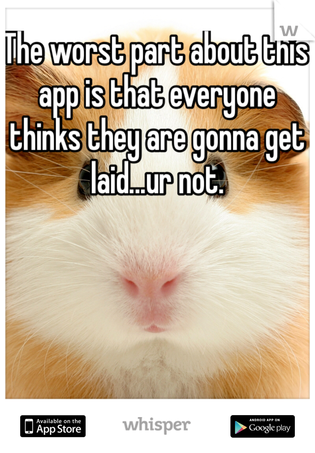The worst part about this app is that everyone thinks they are gonna get laid...ur not.