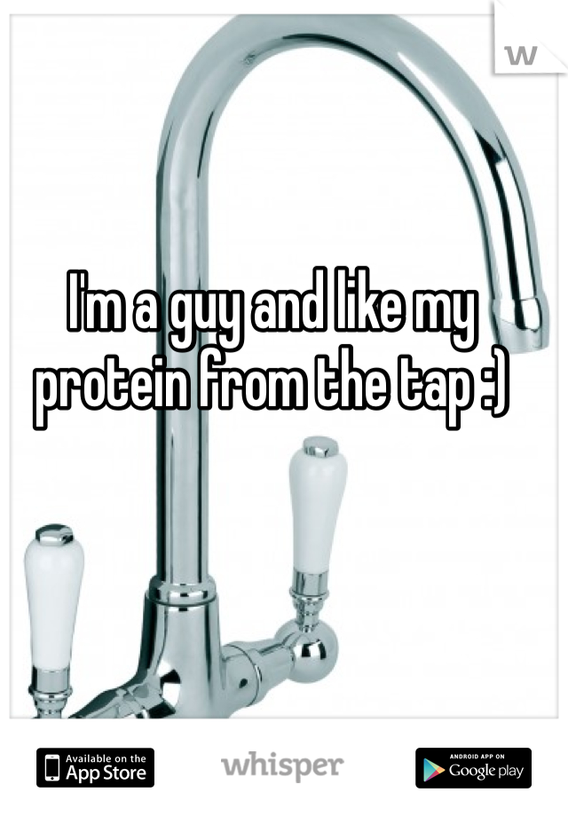 I'm a guy and like my protein from the tap :)