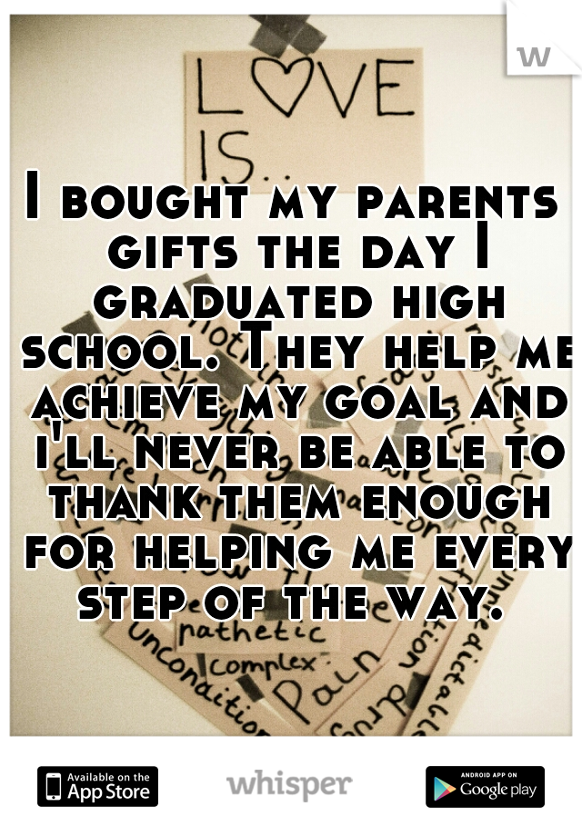 I bought my parents gifts the day I graduated high school. They help me achieve my goal and i'll never be able to thank them enough for helping me every step of the way.