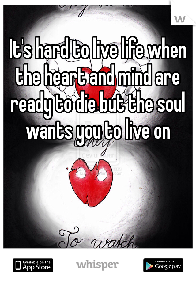 It's hard to live life when the heart and mind are ready to die but the soul wants you to live on