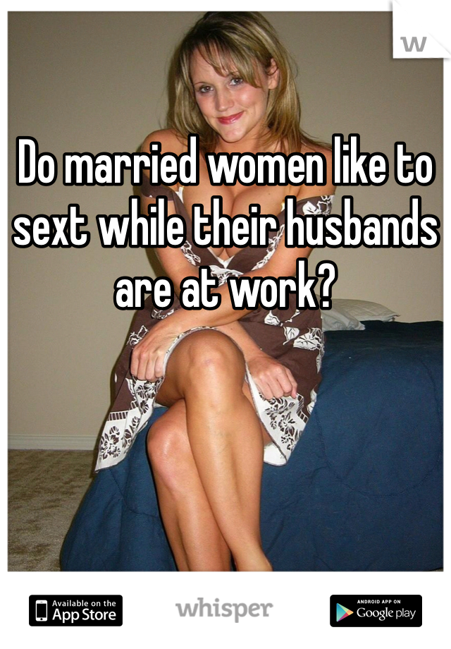Do married women like to sext while their husbands are at work?