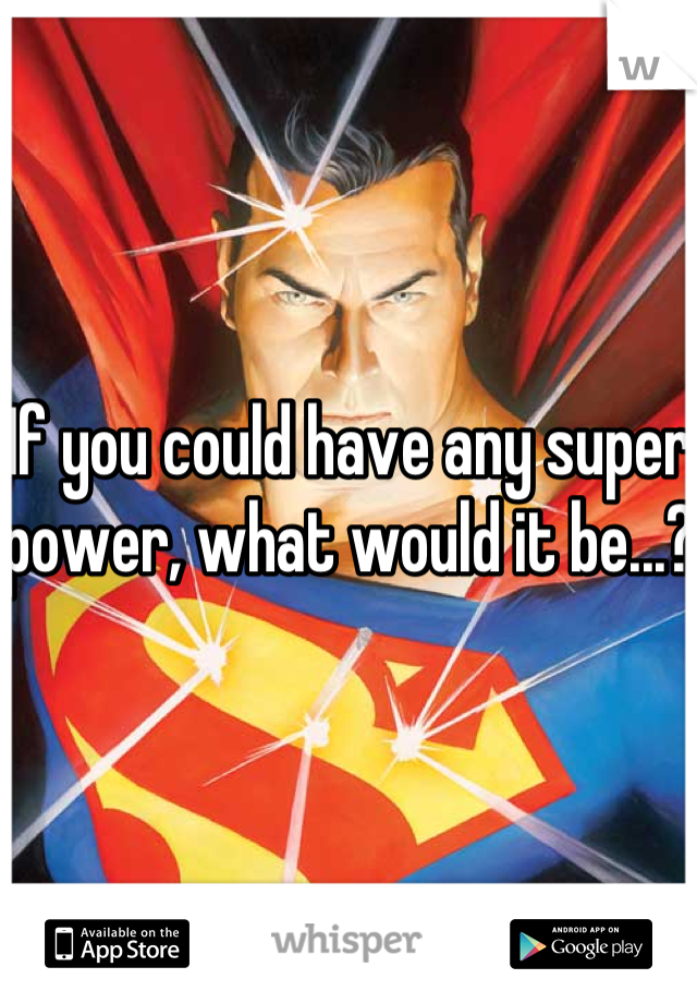 If you could have any super power, what would it be...?