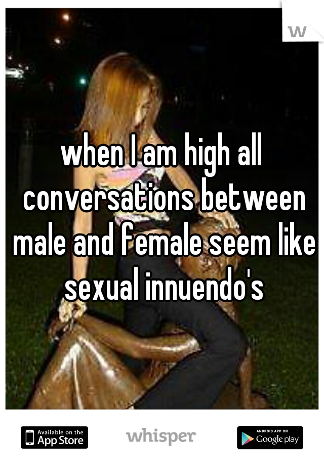 when I am high all conversations between male and female seem like sexual innuendo's
