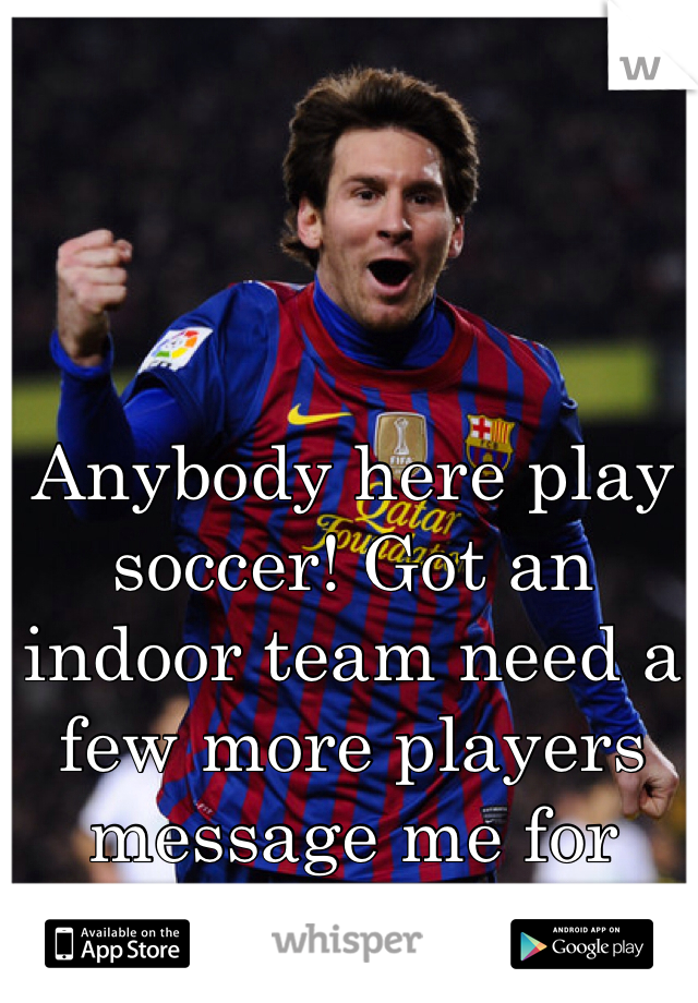 Anybody here play soccer! Got an indoor team need a few more players message me for details