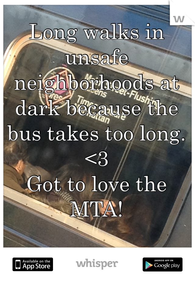 Long walks in unsafe neighborhoods at dark because the bus takes too long. <3 Got to love the MTA!
