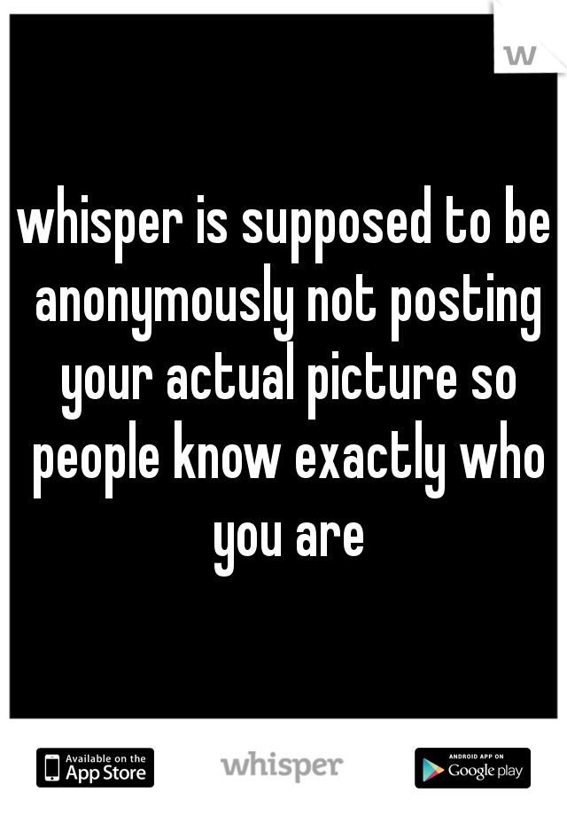 whisper is supposed to be anonymously not posting your actual picture so people know exactly who you are