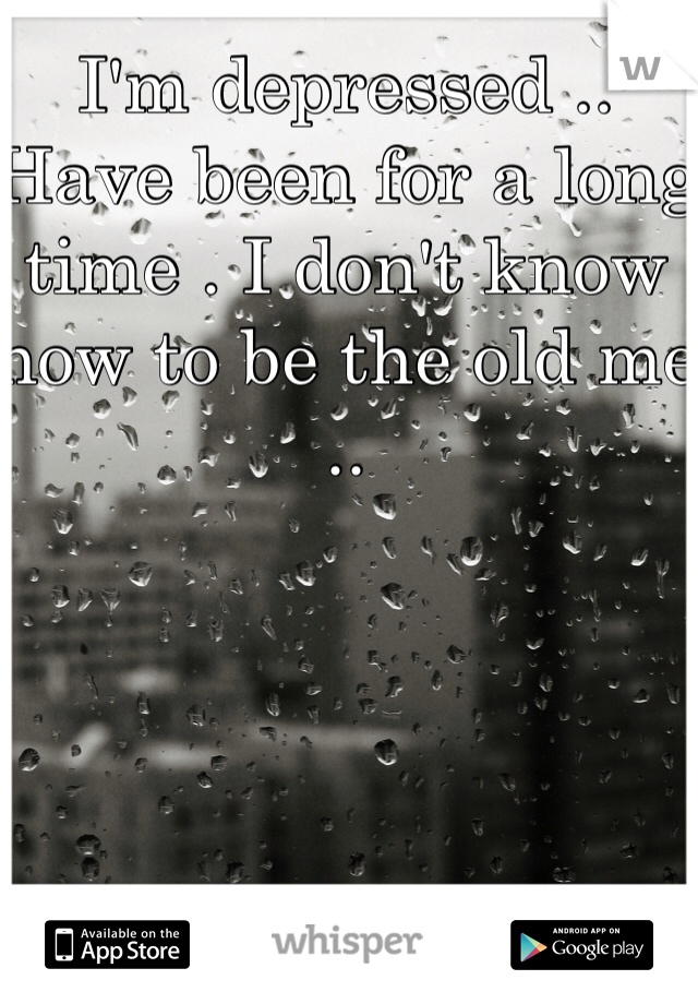 I'm depressed .. Have been for a long time . I don't know how to be the old me ..