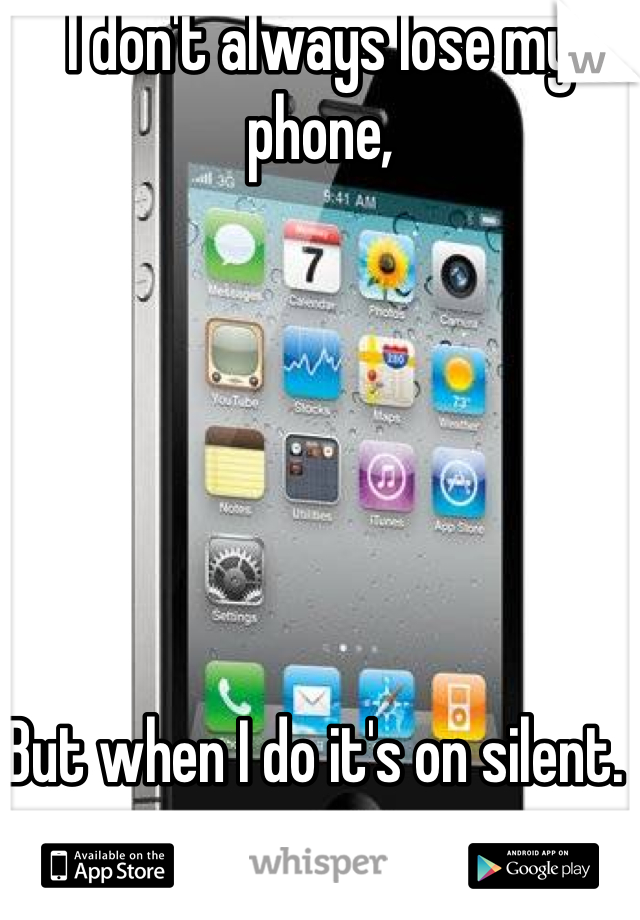 I don't always lose my phone,       But when I do it's on silent.
