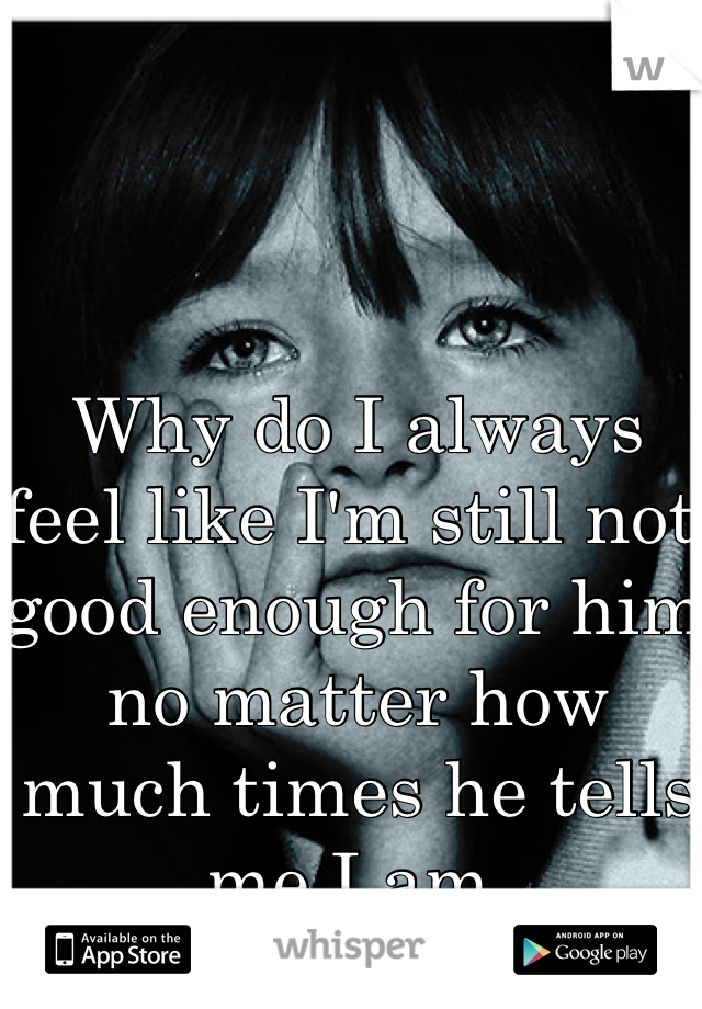 Why do I always feel like I'm still not good enough for him no matter how much times he tells me I am.