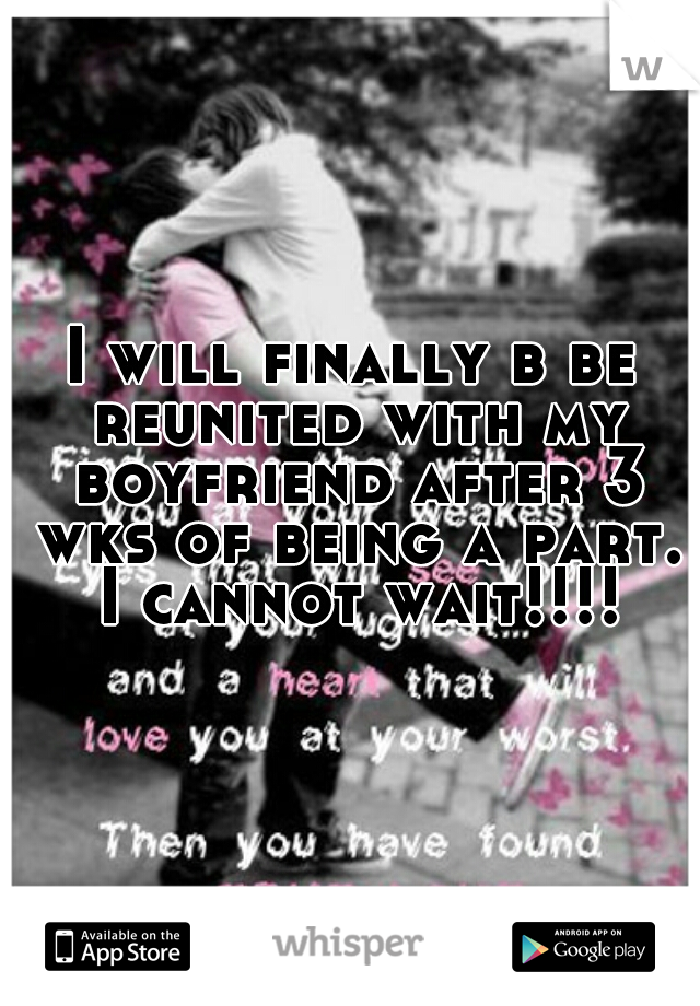 I will finally b be reunited with my boyfriend after 3 wks of being a part. I cannot wait!!!!
