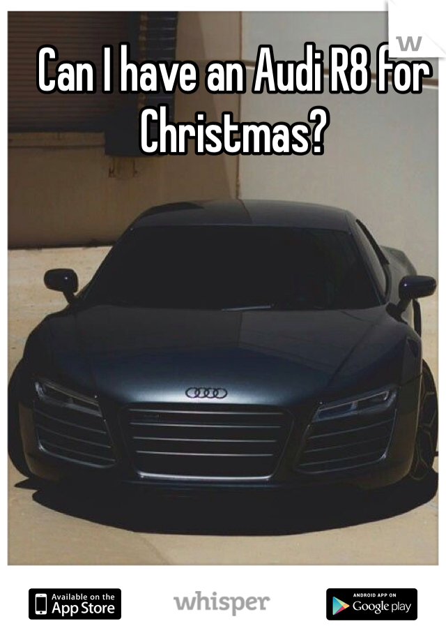 Can I have an Audi R8 for Christmas?