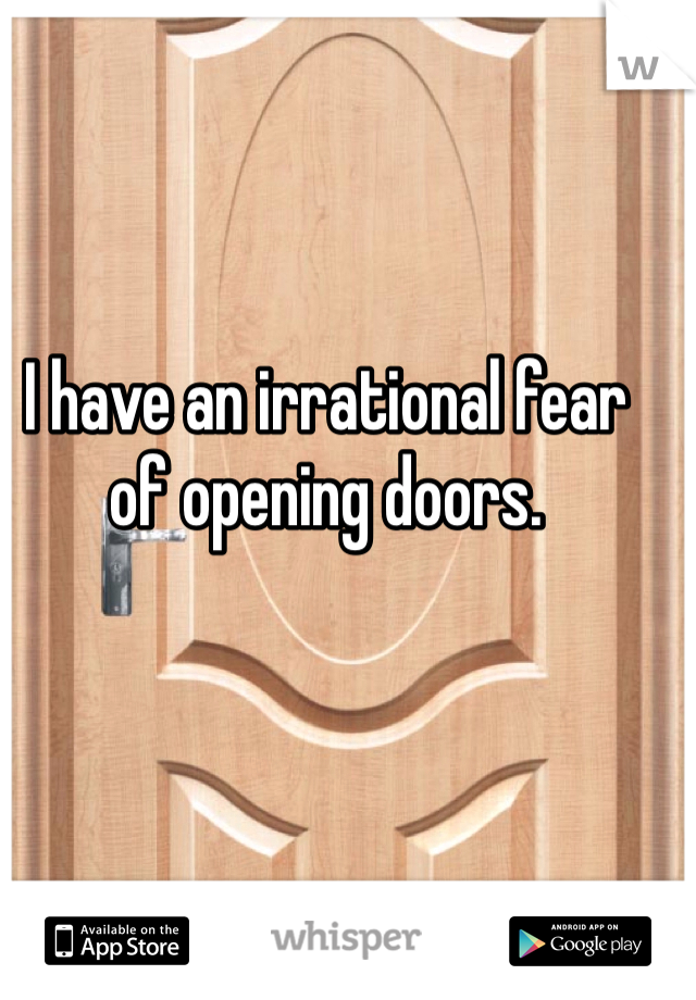 I have an irrational fear of opening doors.
