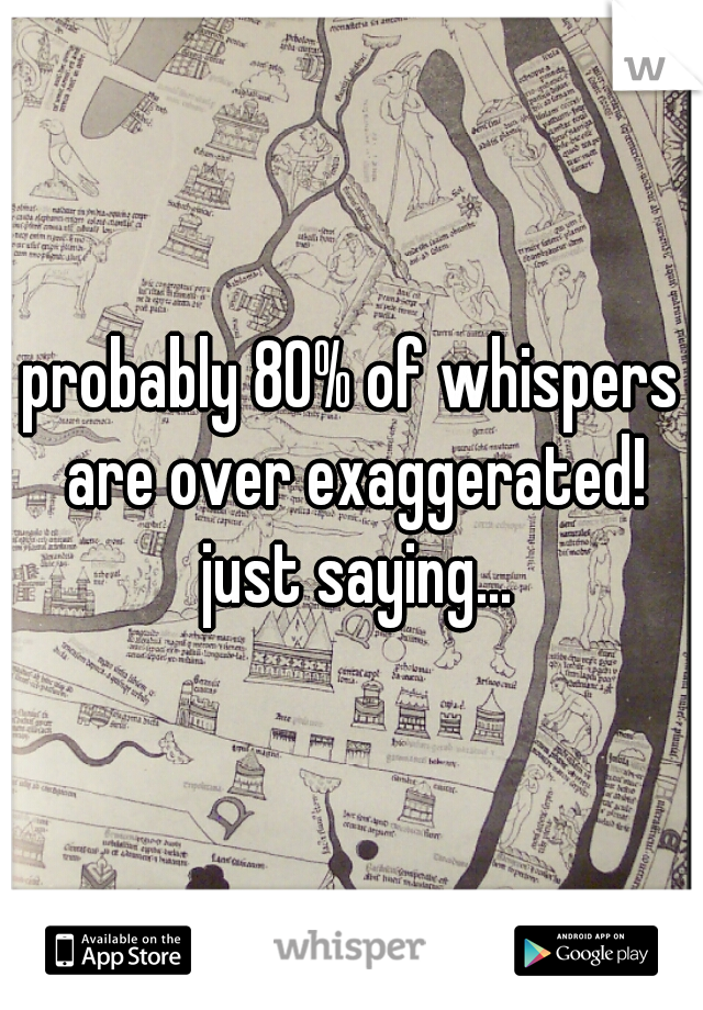 probably 80% of whispers are over exaggerated! just saying...