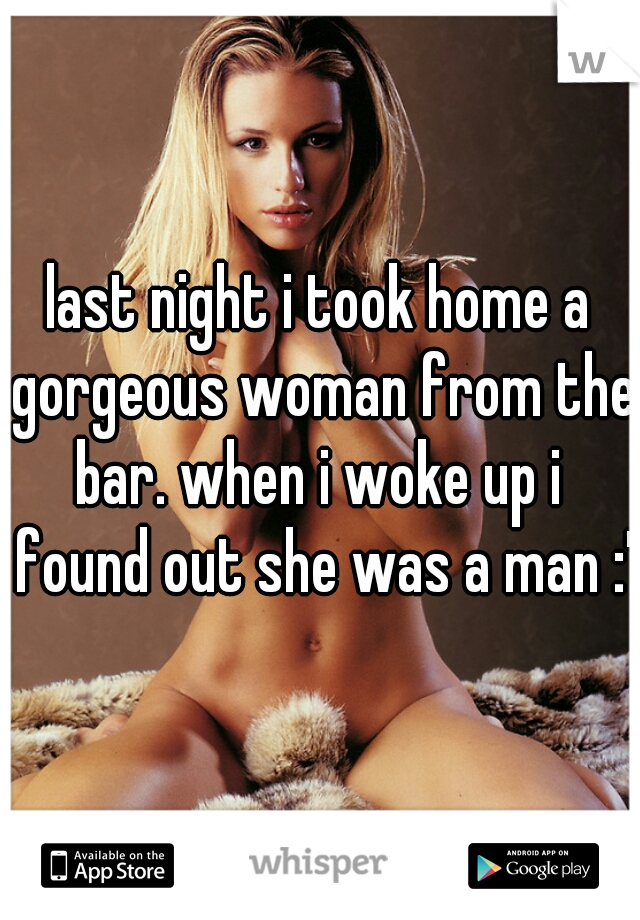 last night i took home a gorgeous woman from the bar. when i woke up i  found out she was a man :'(