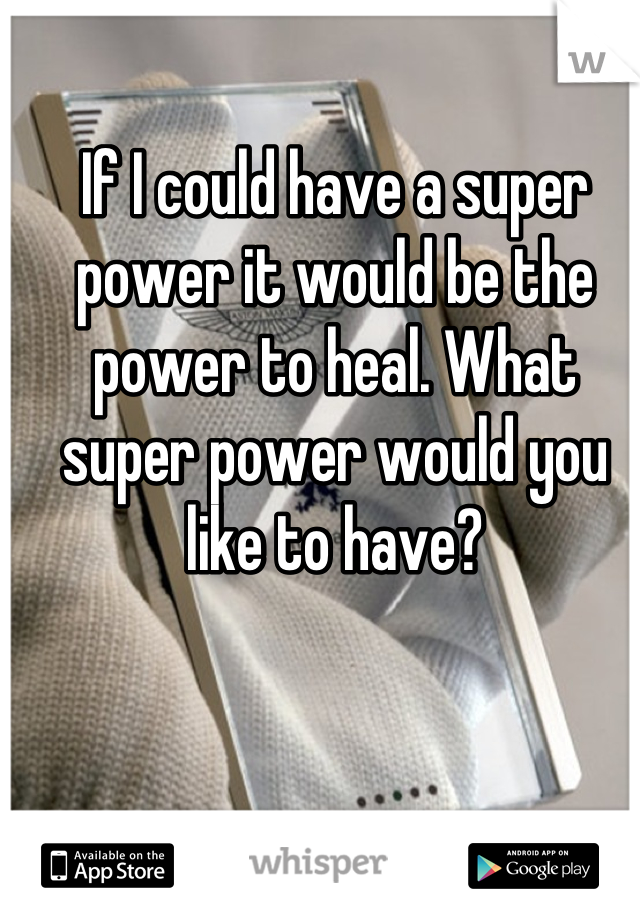 If I could have a super power it would be the power to heal. What super power would you like to have?