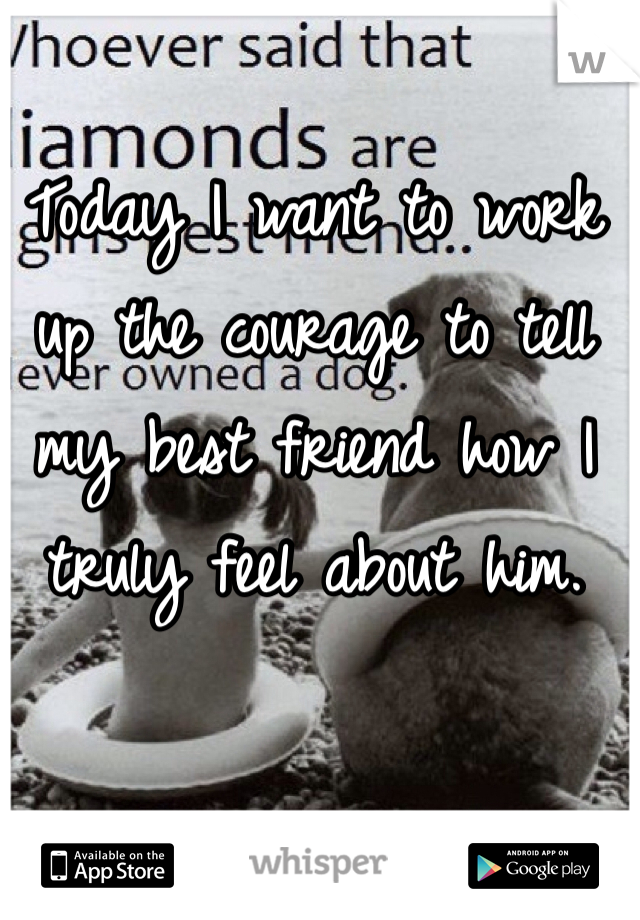 Today I want to work up the courage to tell my best friend how I truly feel about him.